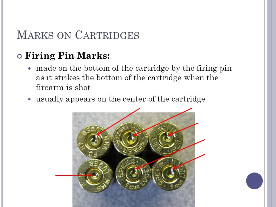 M ARKS ON C ARTRIDGES Firing Pin Marks: made on the bottom of the cartridge by the firing pin as it strikes the bottom of the cartridge when the firearm is shot usually appears on the center of the cartridge