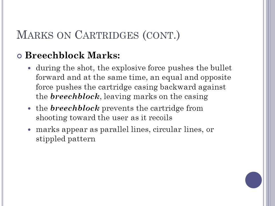 M ARKS ON C ARTRIDGES ( CONT.) Breechblock Marks: during the shot, the explosive force pushes the bullet forward and at the same time, an equal and opposite force pushes the cartridge casing backward against the breechblock, leaving marks on the casing the breechblock prevents the cartridge from shooting toward the user as it recoils marks appear as parallel lines, circular lines, or stippled pattern