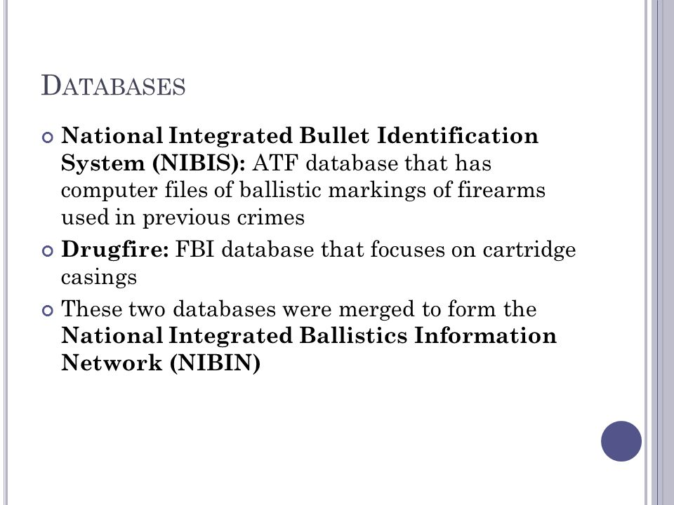 D ATABASES National Integrated Bullet Identification System (NIBIS): ATF database that has computer files of ballistic markings of firearms used in previous crimes Drugfire: FBI database that focuses on cartridge casings These two databases were merged to form the National Integrated Ballistics Information Network (NIBIN)