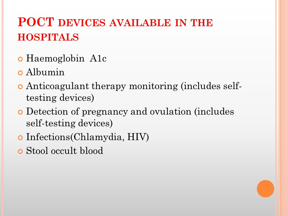 POCT DEVICES AVAILABLE IN THE HOSPITALS Haemoglobin A1c Albumin Anticoagulant therapy monitoring (includes self- testing devices) Detection of pregnancy and ovulation (includes self-testing devices) Infections(Chlamydia, HIV) Stool occult blood