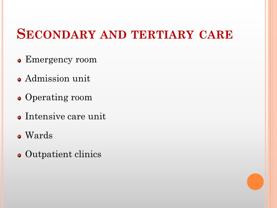 S ECONDARY AND TERTIARY CARE Emergency room Admission unit Operating room Intensive care unit Wards Outpatient clinics