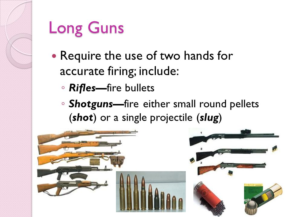 Long Guns Require the use of two hands for accurate firing; include: Riflesfire bullets Shotgunsfire either small round pellets (shot) or a single projectile (slug)