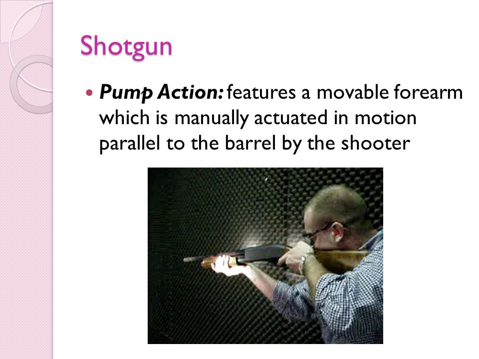 Shotgun Pump Action: features a movable forearm which is manually actuated in motion parallel to the barrel by the shooter