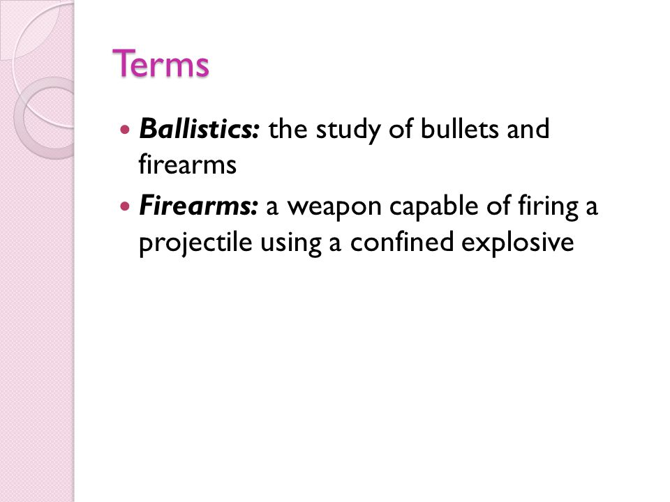 Terms Ballistics: the study of bullets and firearms Firearms: a weapon capable of firing a projectile using a confined explosive