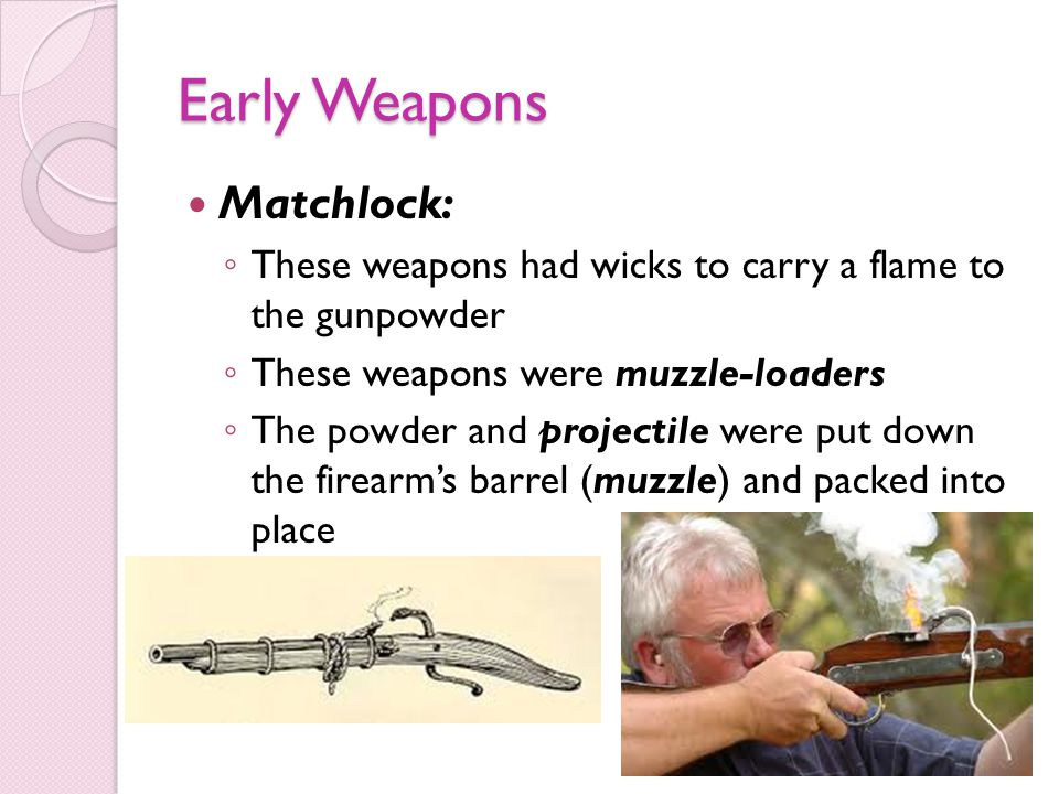 Early Weapons Matchlock: These weapons had wicks to carry a flame to the gunpowder These weapons were muzzle-loaders The powder and projectile were put down the firearms barrel (muzzle) and packed into place