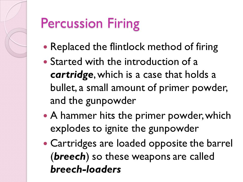 Percussion Firing Replaced the flintlock method of firing Started with the introduction of a cartridge, which is a case that holds a bullet, a small amount of primer powder, and the gunpowder A hammer hits the primer powder, which explodes to ignite the gunpowder Cartridges are loaded opposite the barrel (breech) so these weapons are called breech-loaders