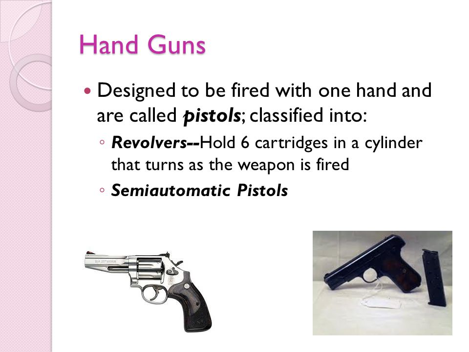 Hand Guns Designed to be fired with one hand and are called pistols; classified into: Revolvers--Hold 6 cartridges in a cylinder that turns as the weapon is fired Semiautomatic Pistols