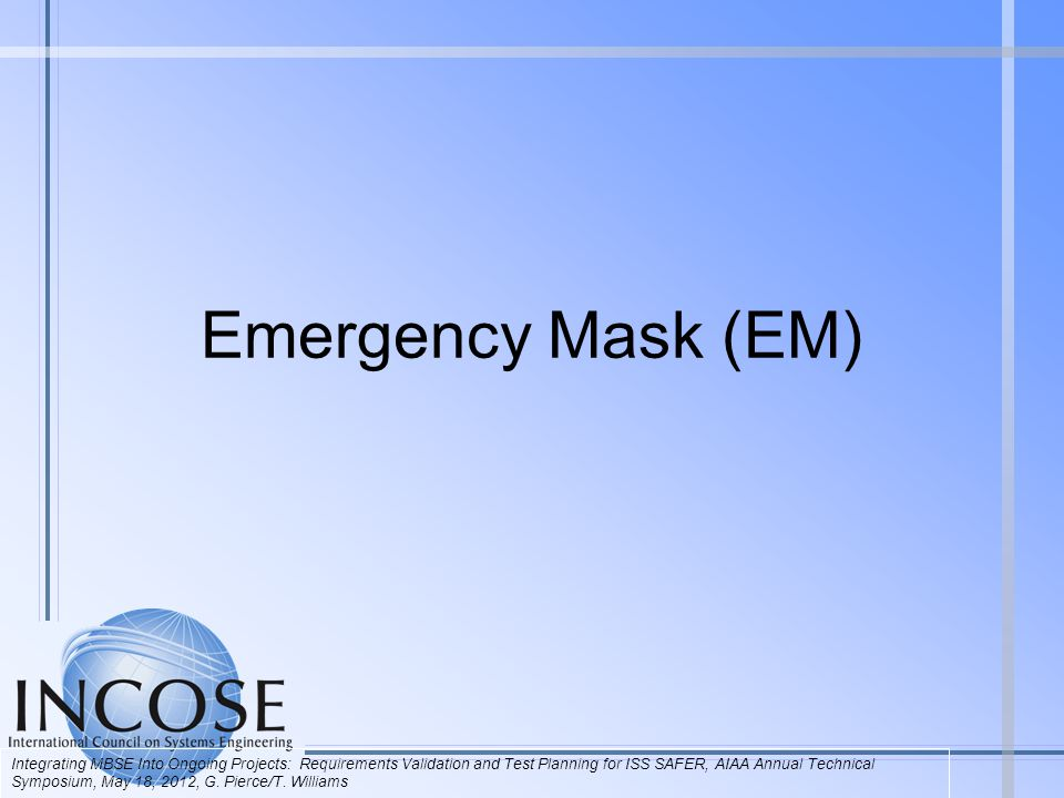 Emergency Mask (EM) Integrating MBSE Into Ongoing Projects: Requirements Validation and Test Planning for ISS SAFER, AIAA Annual Technical Symposium, May 18, 2012, G.