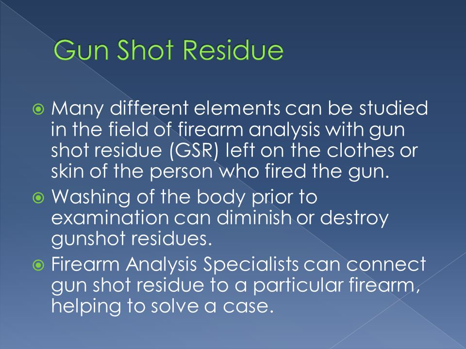 Many different elements can be studied in the field of firearm analysis with gun shot residue (GSR) left on the clothes or skin of the person who fired the gun.