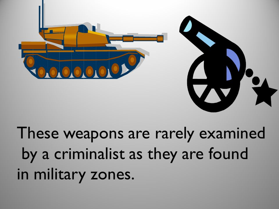 These weapons are rarely examined by a criminalist as they are found in military zones.