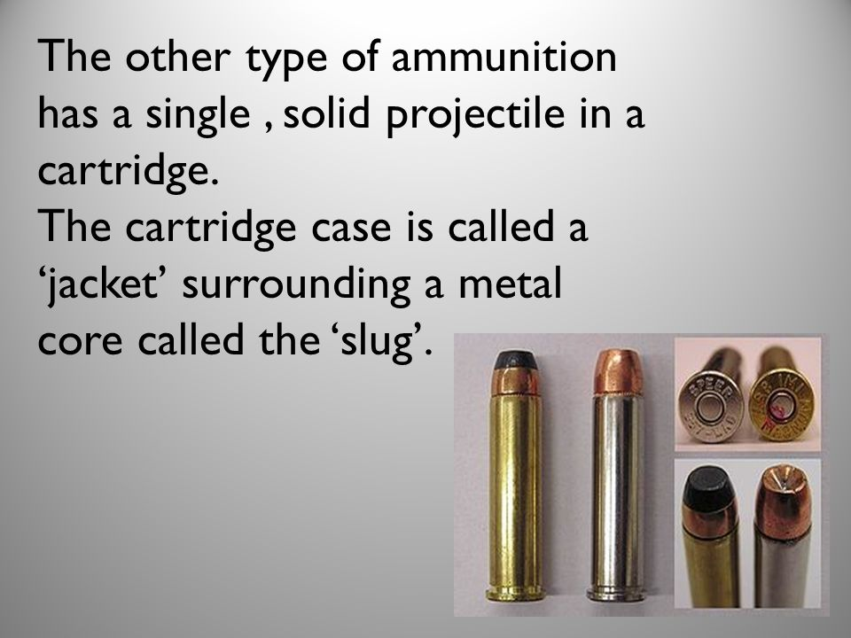 The other type of ammunition has a single, solid projectile in a cartridge. The cartridge case is called a jacket surrounding a metal core called the