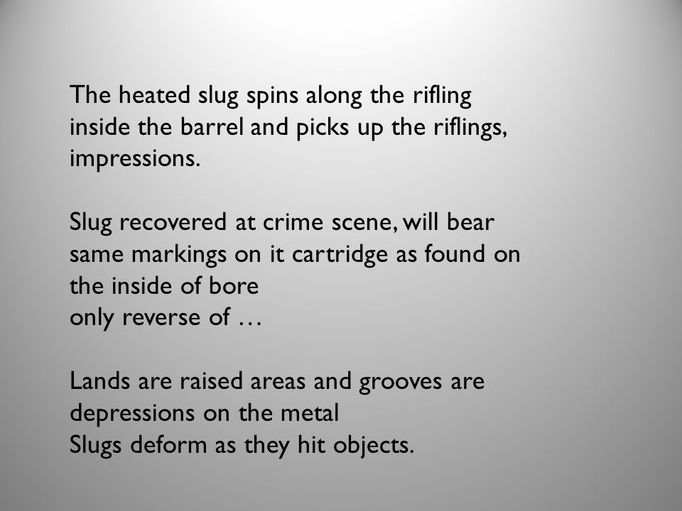 The heated slug spins along the rifling inside the barrel and picks up the riflings, impressions. Slug recovered at crime scene, will bear same markin