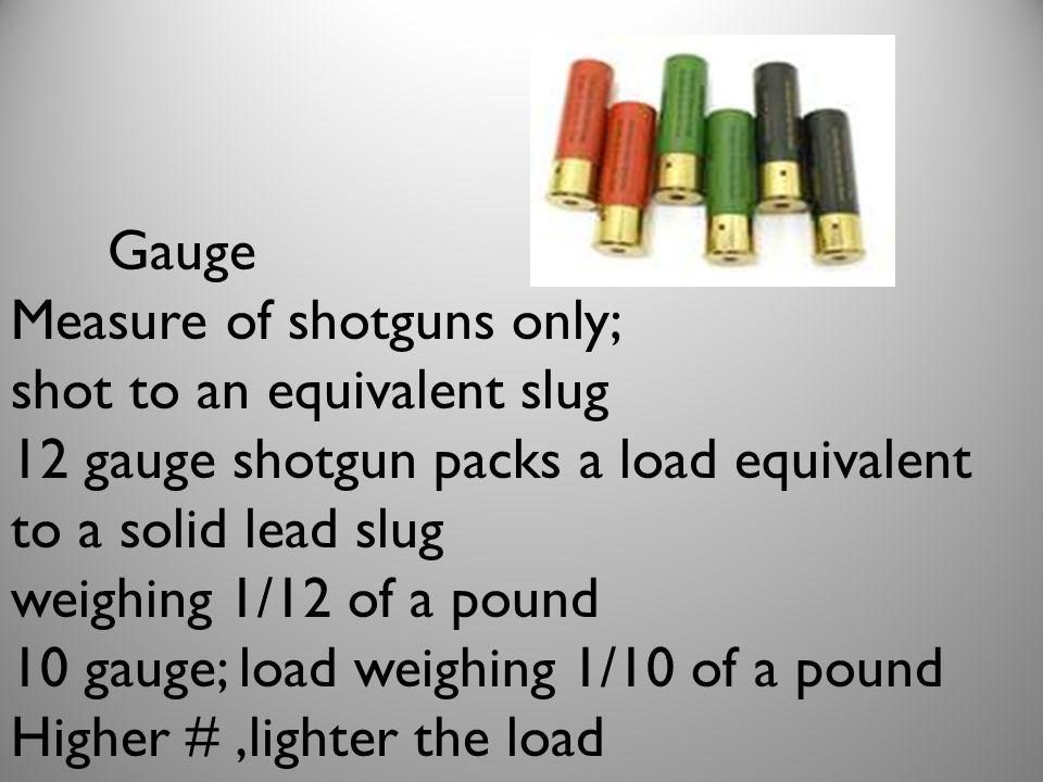 Gauge Measure of shotguns only; shot to an equivalent slug 12 gauge shotgun packs a load equivalent to a solid lead slug weighing 1/12 of a pound 10 gauge; load weighing 1/10 of a pound Higher #,lighter the load