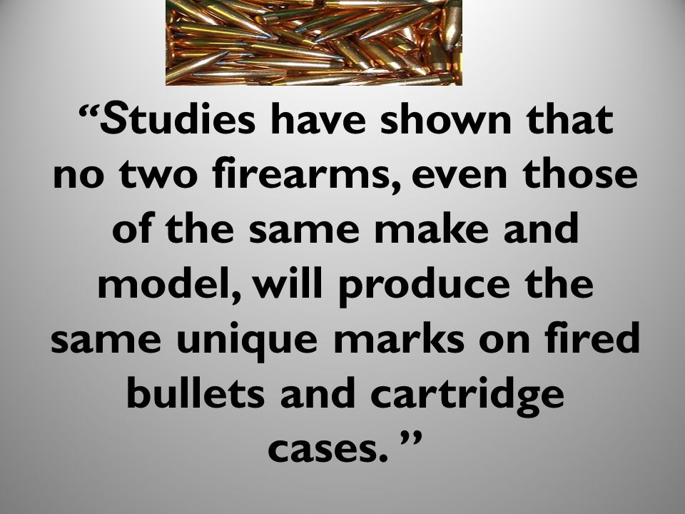 S tudies have shown that no two firearms, even those of the same make and model, will produce the same unique marks on fired bullets and cartridge cases.