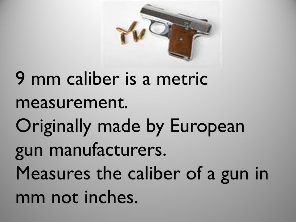 9 mm caliber is a metric measurement. Originally made by European gun manufacturers. Measures the caliber of a gun in mm not inches.