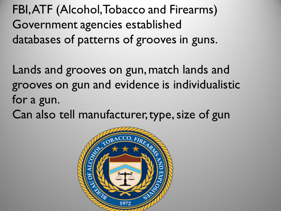 FBI, ATF (Alcohol, Tobacco and Firearms) Government agencies established databases of patterns of grooves in guns. Lands and grooves on gun, match lan