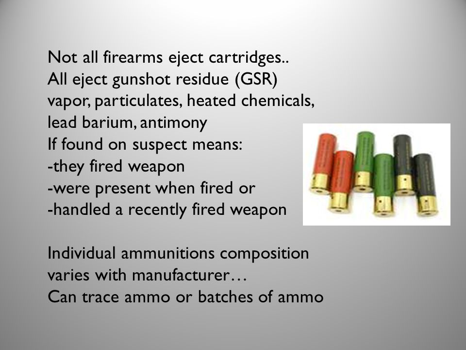 Not all firearms eject cartridges.. All eject gunshot residue (GSR) vapor, particulates, heated chemicals, lead barium, antimony If found on suspect m