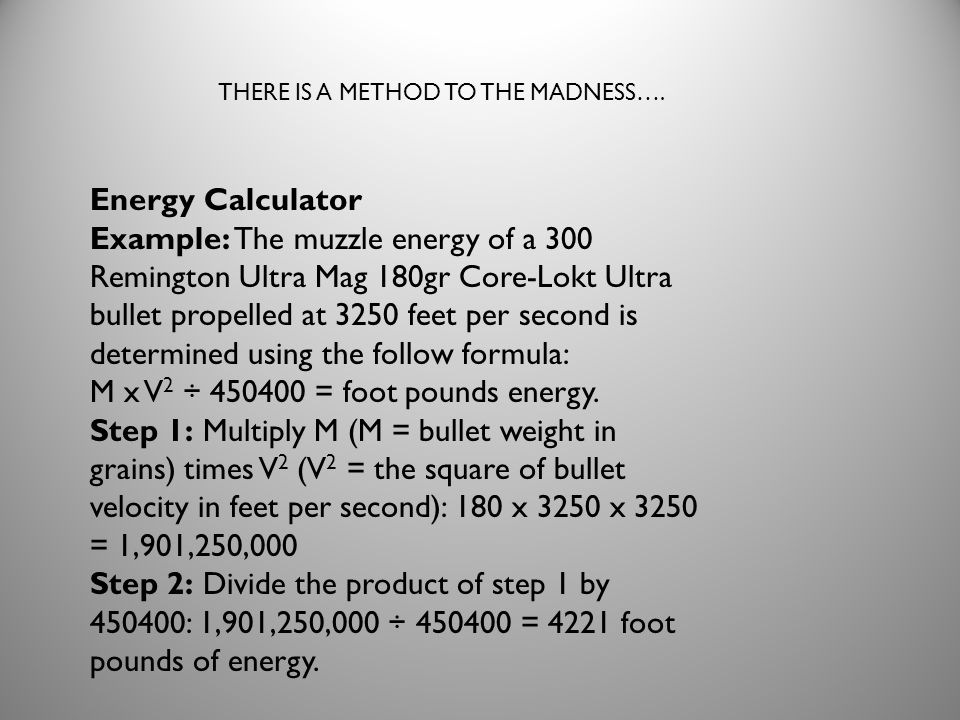 Energy Calculator Example: The muzzle energy of a 300 Remington Ultra Mag 180gr Core-Lokt Ultra bullet propelled at 3250 feet per second is determined using the follow formula: M x V 2 ÷ 450400 = foot pounds energy.