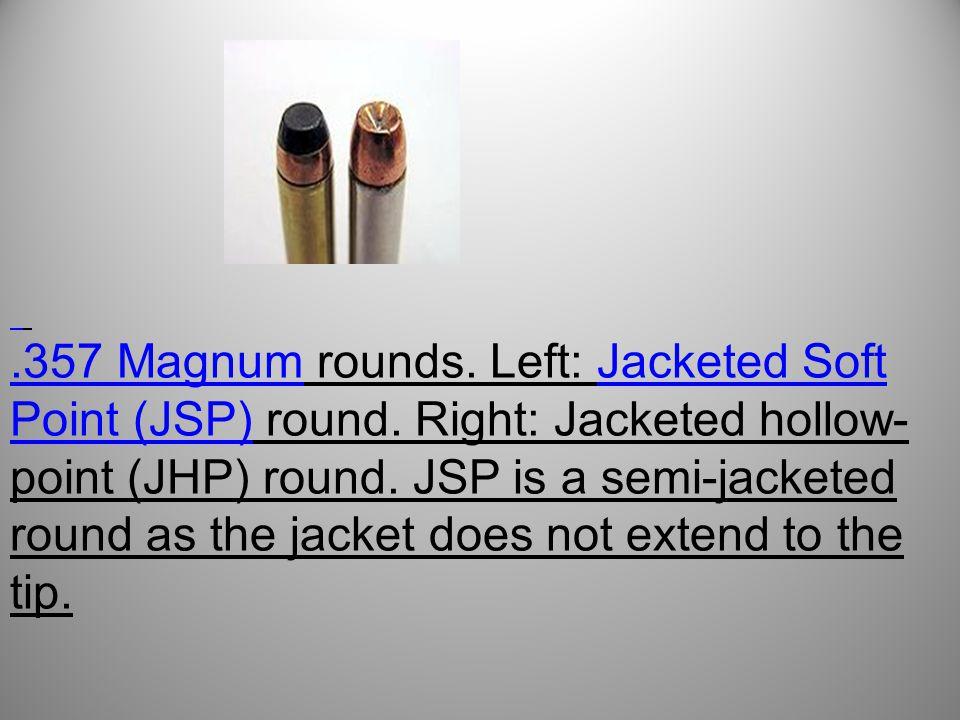 .357 Magnum.357 Magnum rounds.Left: Jacketed Soft Point (JSP) round.