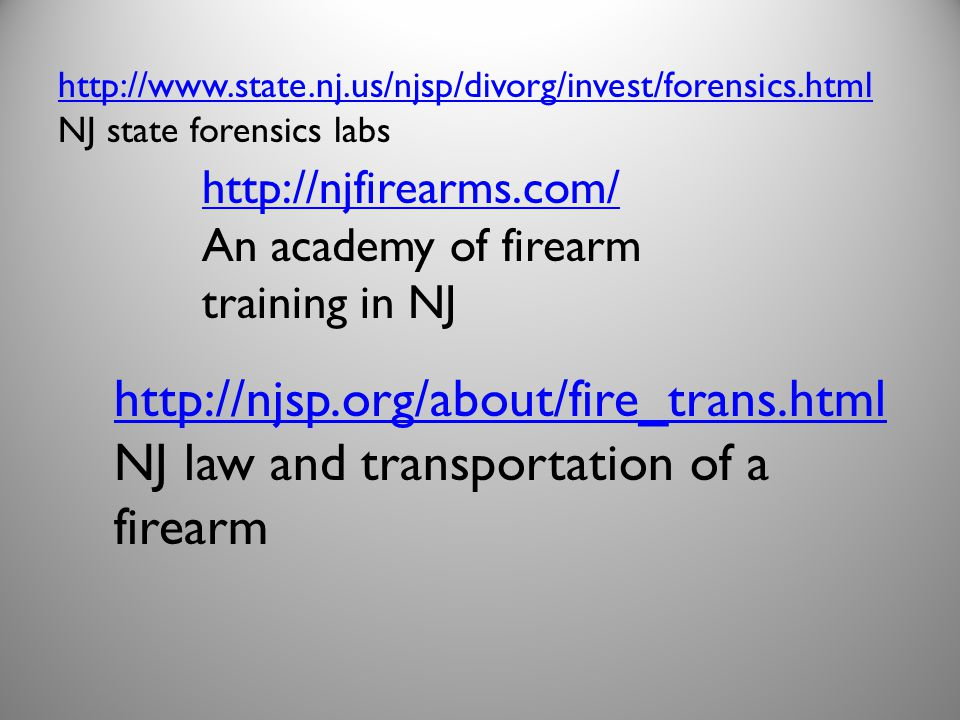 http://njfirearms.com/ An academy of firearm training in NJ http://njsp.org/about/fire_trans.html NJ law and transportation of a firearm http://www.state.nj.us/njsp/divorg/invest/forensics.html NJ state forensics labs