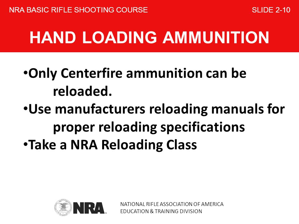 NATIONAL RIFLE ASSOCIATION OF AMERICA EDUCATION & TRAINING DIVISION NRA BASIC RIFLE SHOOTING COURSE SLIDE 2-10 HAND LOADING AMMUNITION Only Centerfire ammunition can be reloaded.