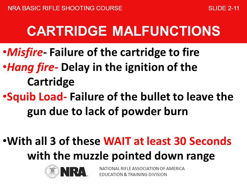 NATIONAL RIFLE ASSOCIATION OF AMERICA EDUCATION & TRAINING DIVISION NRA BASIC RIFLE SHOOTING COURSE SLIDE 2-11 CARTRIDGE MALFUNCTIONS Misfire- Failure of the cartridge to fire Hang fire- Delay in the ignition of the Cartridge Squib Load- Failure of the bullet to leave the gun due to lack of powder burn With all 3 of these WAIT at least 30 Seconds with the muzzle pointed down range