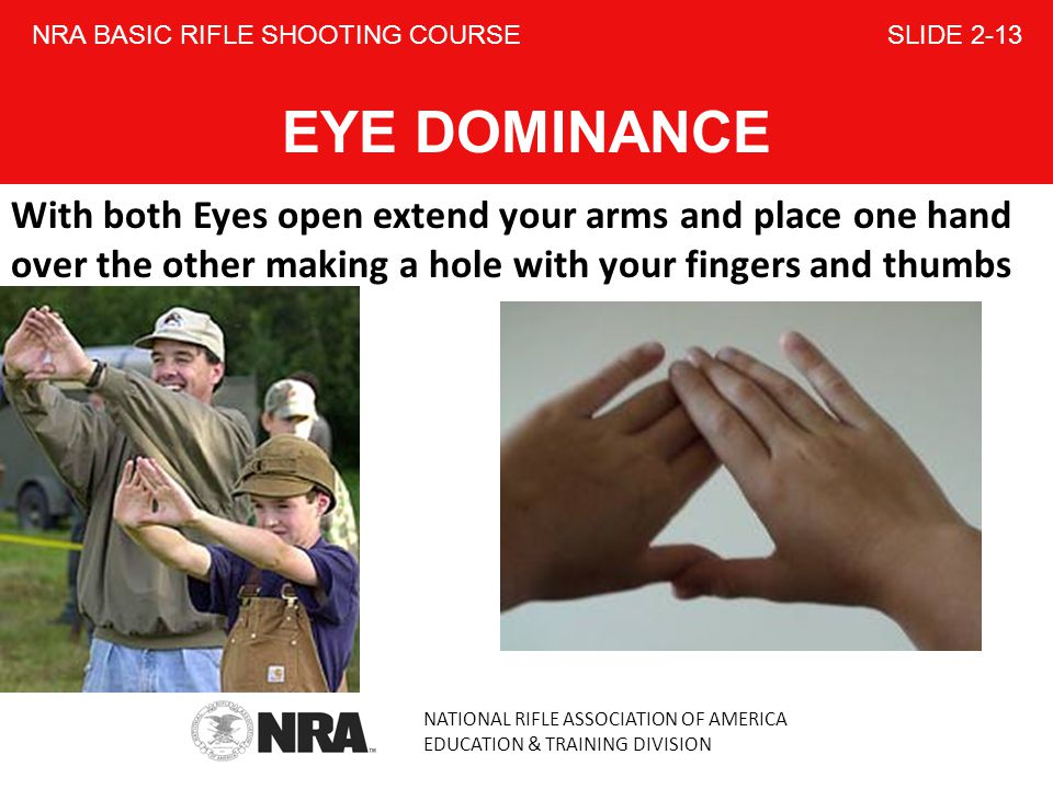 NATIONAL RIFLE ASSOCIATION OF AMERICA EDUCATION & TRAINING DIVISION NRA BASIC RIFLE SHOOTING COURSE SLIDE 2-13 EYE DOMINANCE With both Eyes open extend your arms and place one hand over the other making a hole with your fingers and thumbs
