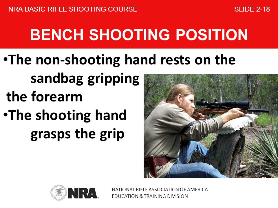 NATIONAL RIFLE ASSOCIATION OF AMERICA EDUCATION & TRAINING DIVISION NRA BASIC RIFLE SHOOTING COURSE SLIDE 2-18 BENCH SHOOTING POSITION The non-shooting hand rests on the sandbag gripping the forearm The shooting hand grasps the grip