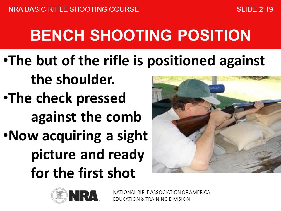 NATIONAL RIFLE ASSOCIATION OF AMERICA EDUCATION & TRAINING DIVISION NRA BASIC RIFLE SHOOTING COURSE SLIDE 2-19 BENCH SHOOTING POSITION The but of the rifle is positioned against the shoulder.
