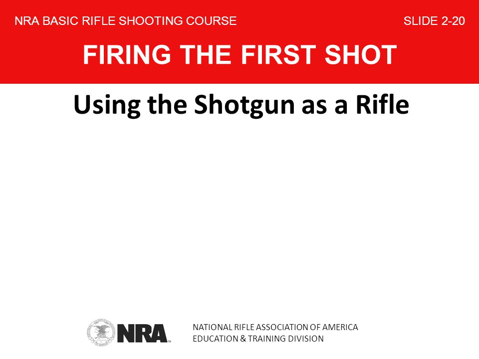 NATIONAL RIFLE ASSOCIATION OF AMERICA EDUCATION & TRAINING DIVISION NRA BASIC RIFLE SHOOTING COURSE SLIDE 2-20 FIRING THE FIRST SHOT Using the Shotgun as a Rifle