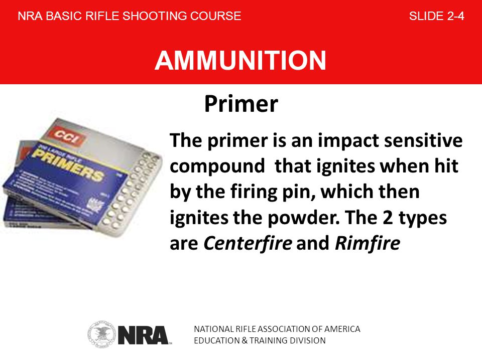 NATIONAL RIFLE ASSOCIATION OF AMERICA EDUCATION & TRAINING DIVISION NRA BASIC RIFLE SHOOTING COURSE SLIDE 2-4 AMMUNITION Primer The primer is an impact sensitive compound that ignites when hit by the firing pin, which then ignites the powder.