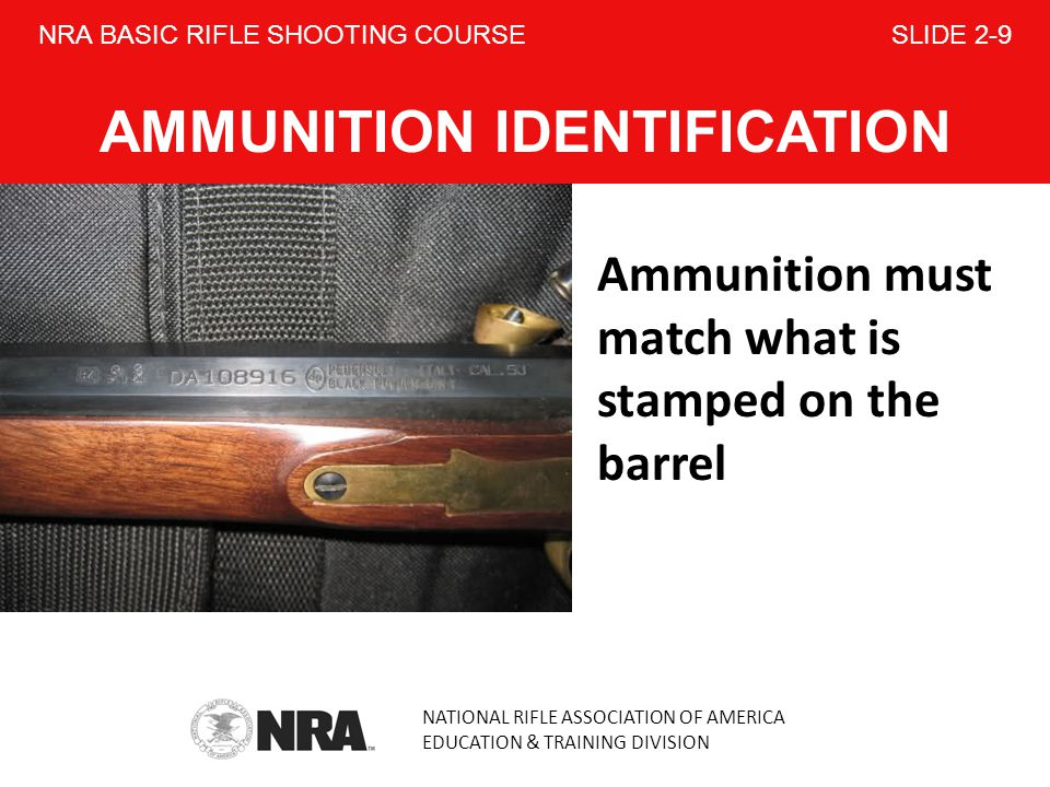 NATIONAL RIFLE ASSOCIATION OF AMERICA EDUCATION & TRAINING DIVISION NRA BASIC RIFLE SHOOTING COURSE SLIDE 2-9 AMMUNITION IDENTIFICATION Ammunition must match what is stamped on the barrel