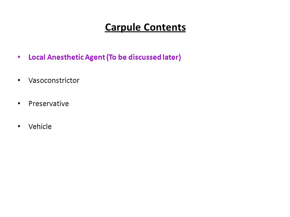 Carpule Contents Local Anesthetic Agent (To be discussed later) Vasoconstrictor Preservative Vehicle
