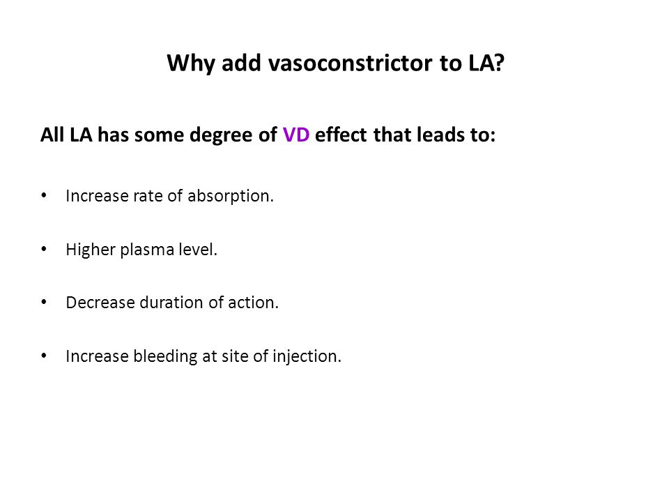 Why add vasoconstrictor to LA? All LA has some degree of VD effect that leads to: Increase rate of absorption. Higher plasma level. Decrease duration