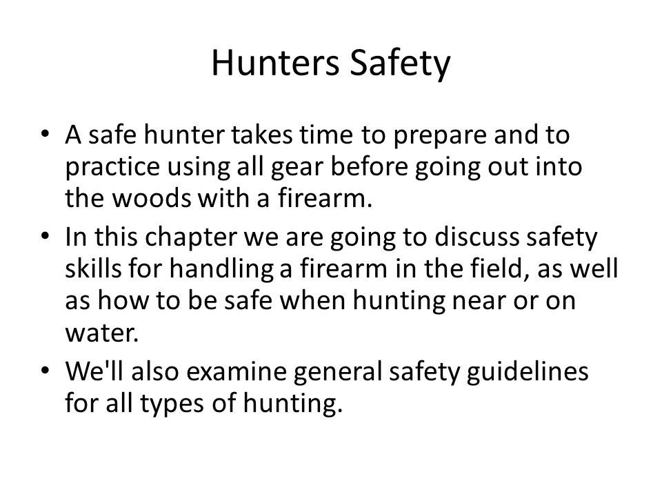Hunters Safety A safe hunter takes time to prepare and to practice using all gear before going out into the woods with a firearm. In this chapter we a