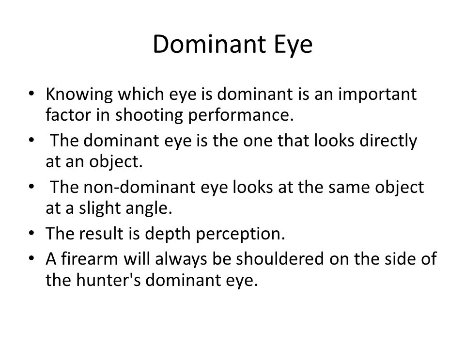 Dominant Eye Knowing which eye is dominant is an important factor in shooting performance. The dominant eye is the one that looks directly at an objec