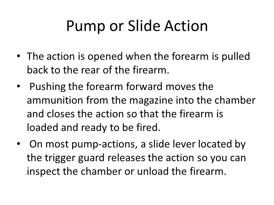 Pump or Slide Action The action is opened when the forearm is pulled back to the rear of the firearm. Pushing the forearm forward moves the ammunition