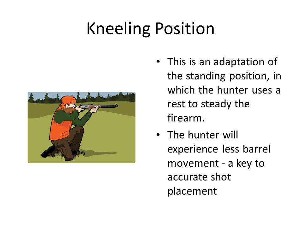Kneeling Position This is an adaptation of the standing position, in which the hunter uses a rest to steady the firearm. The hunter will experience le