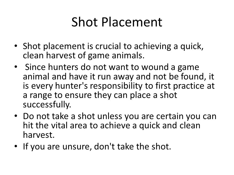 Shot Placement Shot placement is crucial to achieving a quick, clean harvest of game animals. Since hunters do not want to wound a game animal and hav