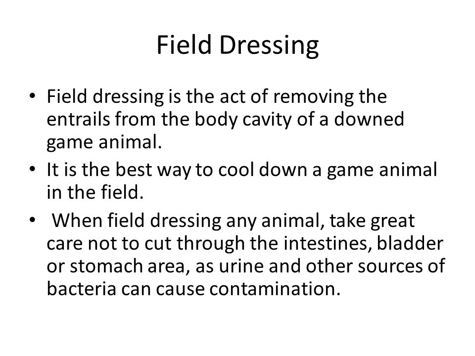 Field Dressing Field dressing is the act of removing the entrails from the body cavity of a downed game animal. It is the best way to cool down a game