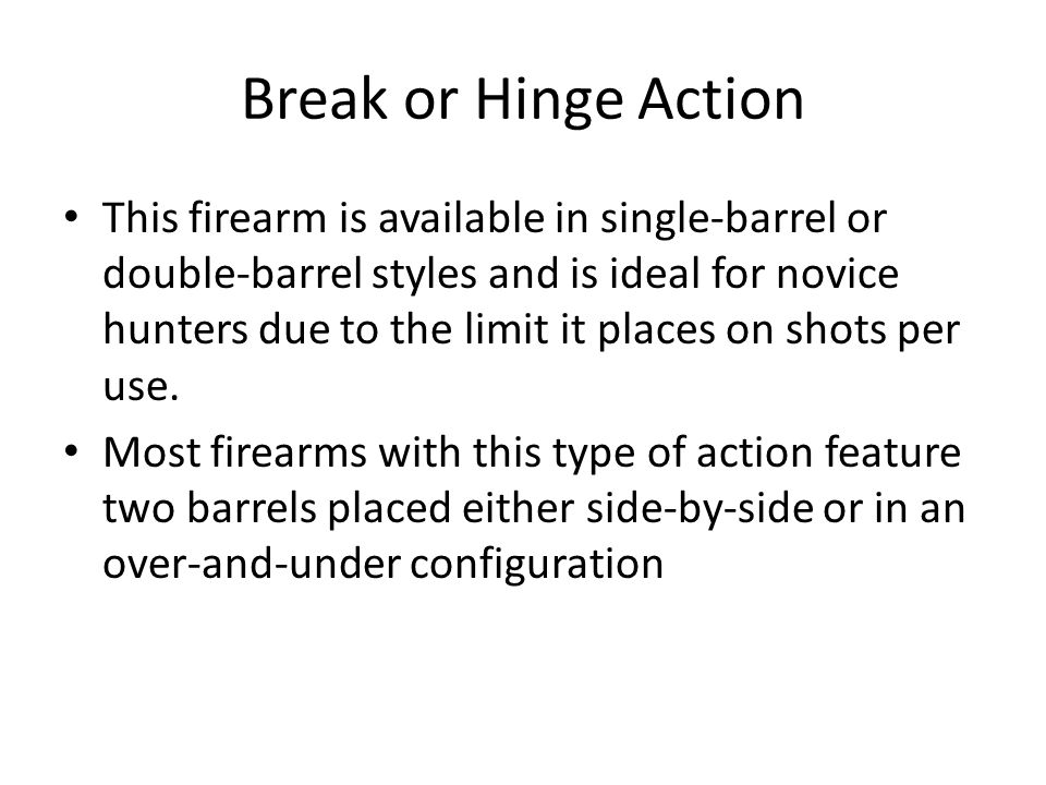 Break or Hinge Action This firearm is available in single-barrel or double-barrel styles and is ideal for novice hunters due to the limit it places on