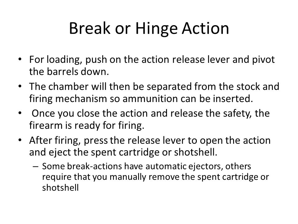 Break or Hinge Action For loading, push on the action release lever and pivot the barrels down. The chamber will then be separated from the stock and