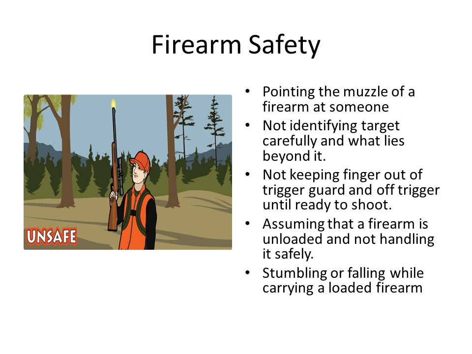 Firearm Safety Pointing the muzzle of a firearm at someone Not identifying target carefully and what lies beyond it. Not keeping finger out of trigger