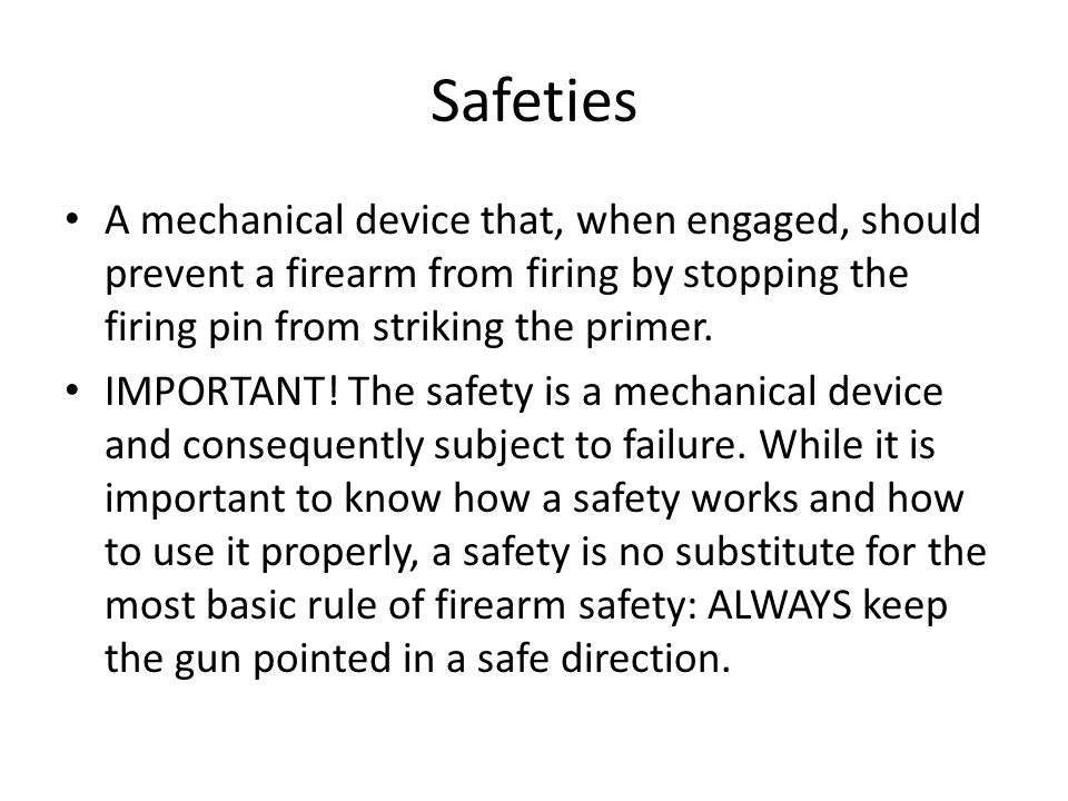 Safeties A mechanical device that, when engaged, should prevent a firearm from firing by stopping the firing pin from striking the primer. IMPORTANT!
