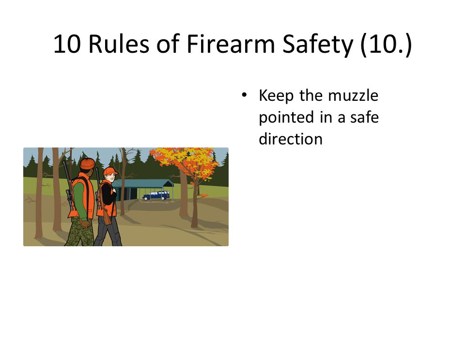 10 Rules of Firearm Safety (10.) Keep the muzzle pointed in a safe direction
