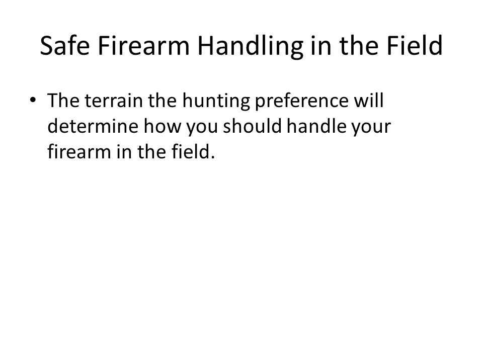 Safe Firearm Handling in the Field The terrain the hunting preference will determine how you should handle your firearm in the field.