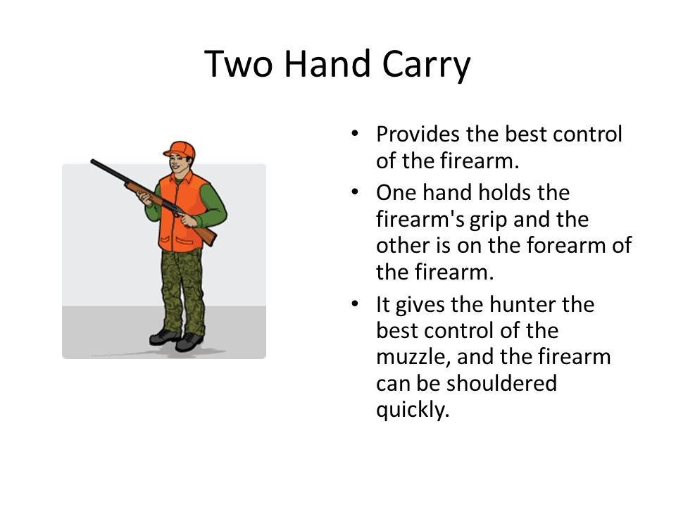 Two Hand Carry Provides the best control of the firearm. One hand holds the firearm's grip and the other is on the forearm of the firearm. It gives th
