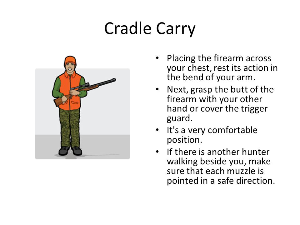 Cradle Carry Placing the firearm across your chest, rest its action in the bend of your arm. Next, grasp the butt of the firearm with your other hand