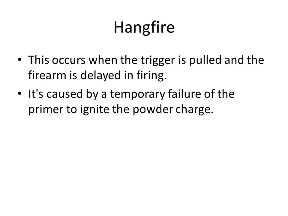 Hangfire This occurs when the trigger is pulled and the firearm is delayed in firing. It's caused by a temporary failure of the primer to ignite the p