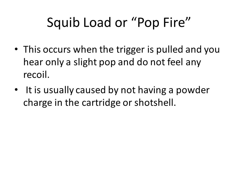 Squib Load or Pop Fire This occurs when the trigger is pulled and you hear only a slight pop and do not feel any recoil. It is usually caused by not h